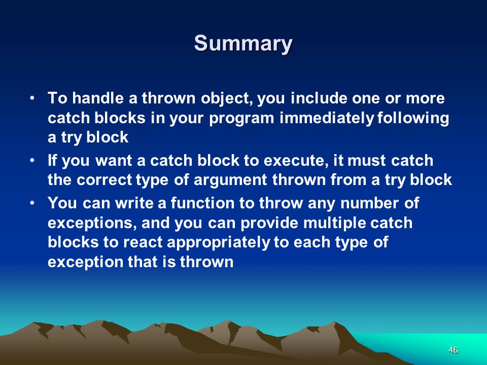 46 Summary To handle a thrown object, you include one or more catch blocks in your program immediately following a try block If you want a catch block to execute, it must catch the correct type of argument thrown from a try block You can write a function to throw any number of exceptions, and you can provide multiple catch blocks to react appropriately to each type of exception that is thrown