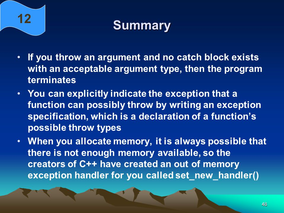 48 Summary If you throw an argument and no catch block exists with an acceptable argument type, then the program terminates You can explicitly indicate the exception that a function can possibly throw by writing an exception specification, which is a declaration of a function's possible throw types When you allocate memory, it is always possible that there is not enough memory available, so the creators of C++ have created an out of memory exception handler for you called set_new_handler() 12