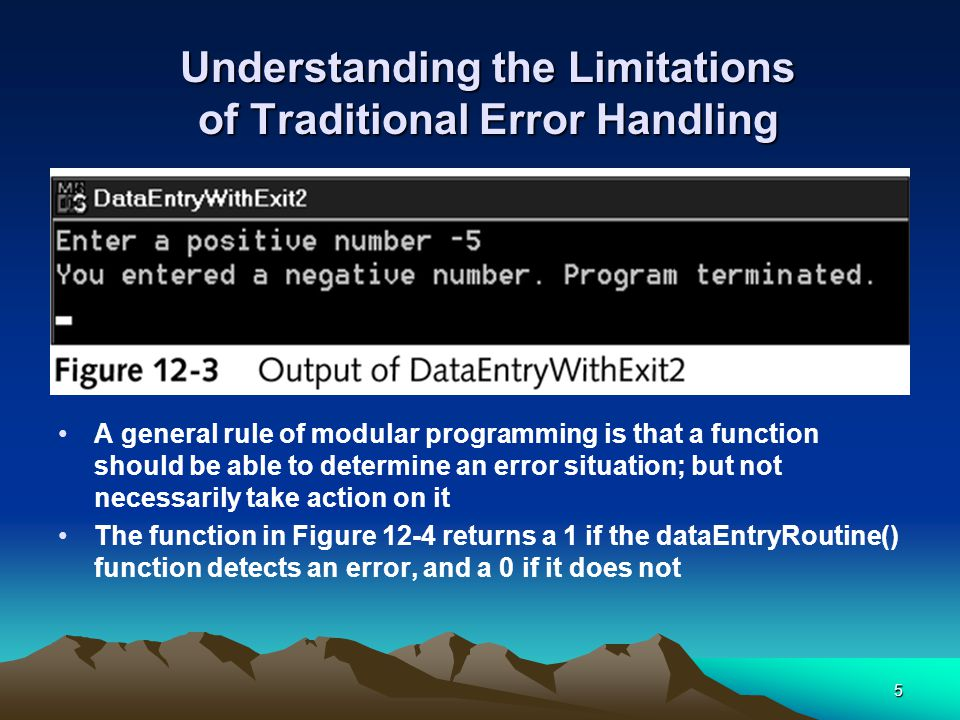 5 Understanding the Limitations of Traditional Error Handling A general rule of modular programming is that a function should be able to determine an error situation; but not necessarily take action on it The function in Figure 12-4 returns a 1 if the dataEntryRoutine() function detects an error, and a 0 if it does not