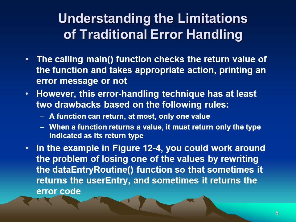 6 Understanding the Limitations of Traditional Error Handling The calling main() function checks the return value of the function and takes appropriate action, printing an error message or not However, this error-handling technique has at least two drawbacks based on the following rules: –A function can return, at most, only one value –When a function returns a value, it must return only the type indicated as its return type In the example in Figure 12-4, you could work around the problem of losing one of the values by rewriting the dataEntryRoutine() function so that sometimes it returns the userEntry, and sometimes it returns the error code