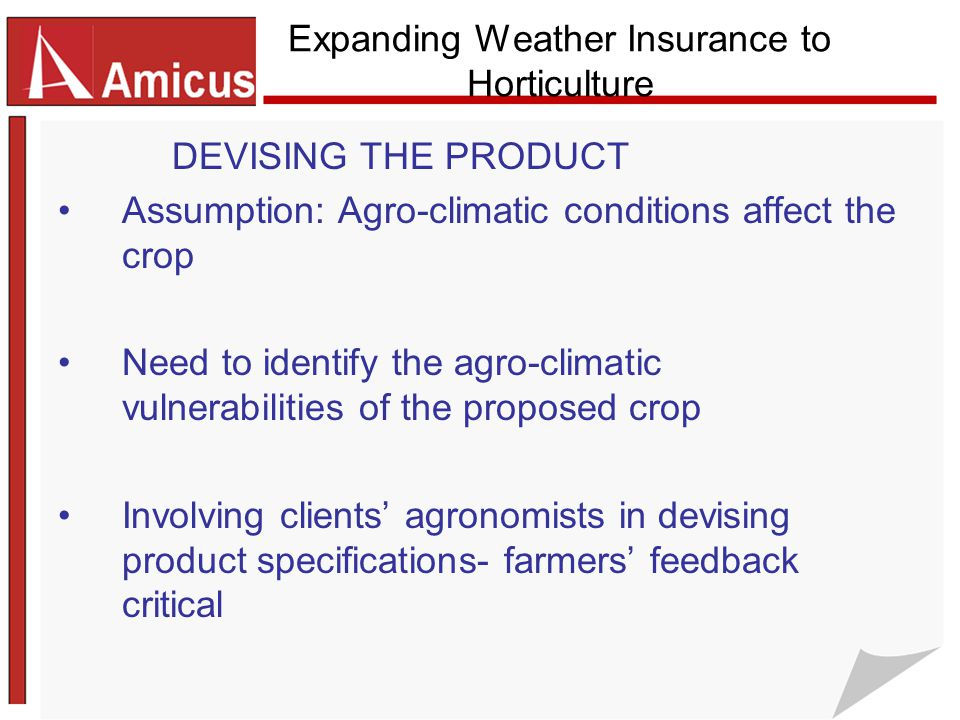 Expanding Weather Insurance to Horticulture DEVISING THE PRODUCT Assumption: Agro-climatic conditions affect the crop Need to identify the agro-climatic vulnerabilities of the proposed crop Involving clients' agronomists in devising product specifications- farmers' feedback critical