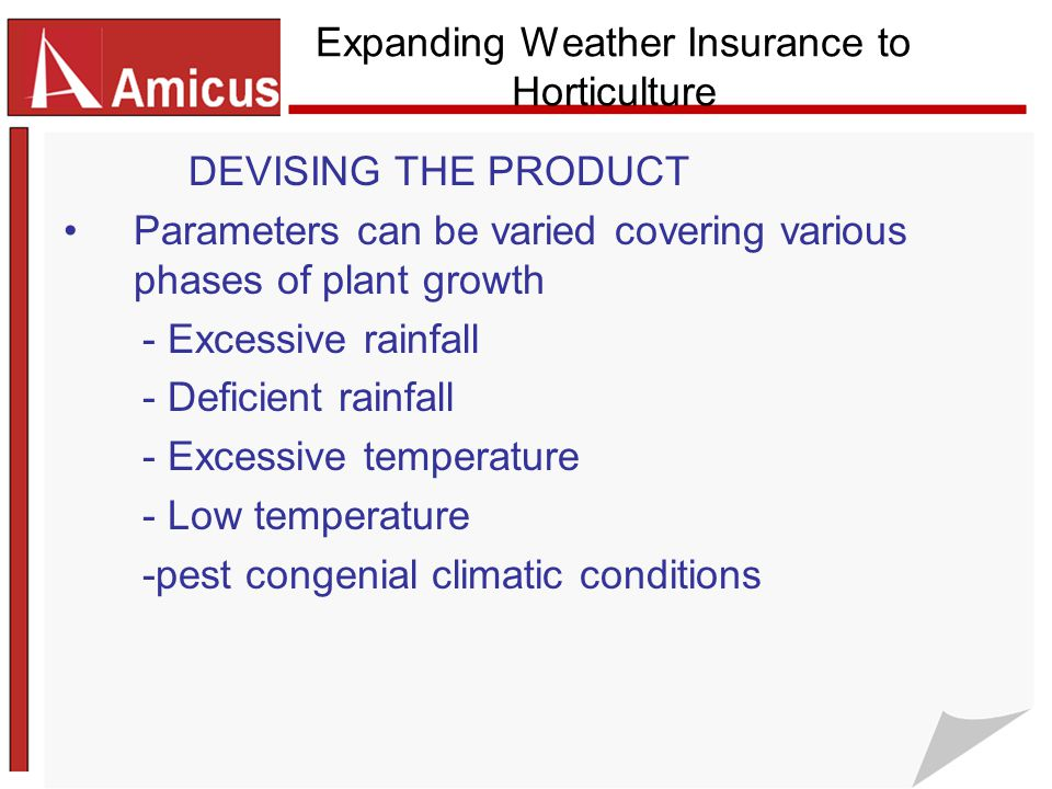 Expanding Weather Insurance to Horticulture DEVISING THE PRODUCT Parameters can be varied covering various phases of plant growth - Excessive rainfall - Deficient rainfall - Excessive temperature - Low temperature -pest congenial climatic conditions