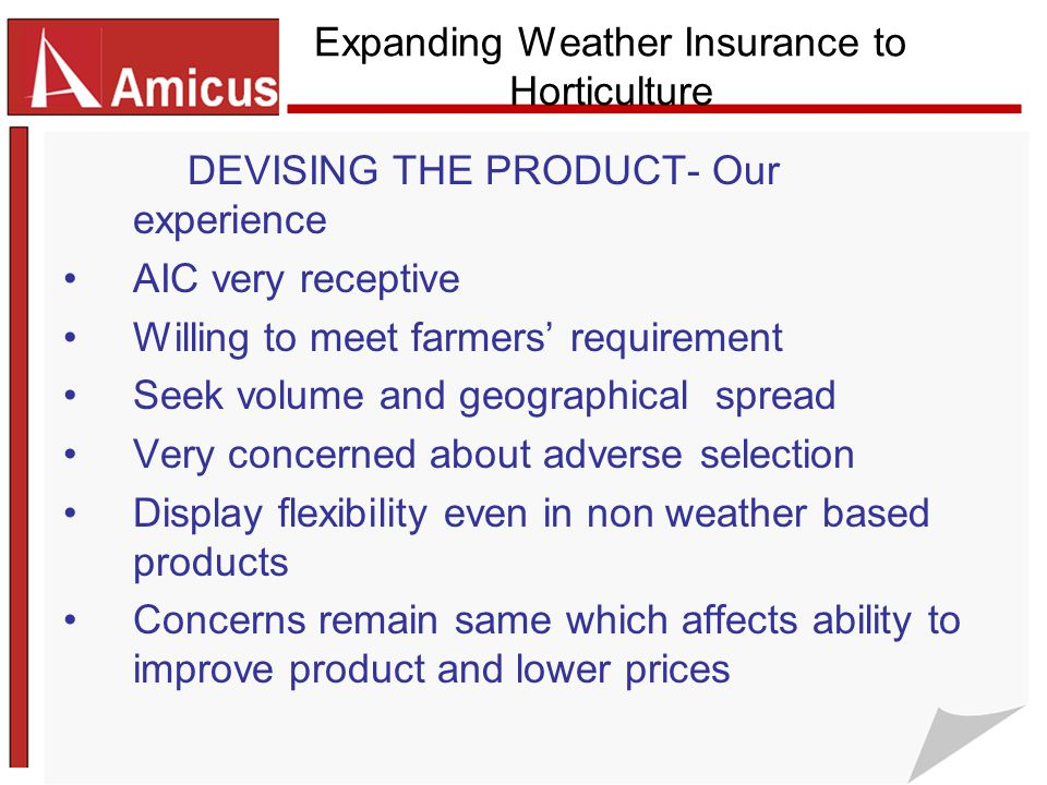 Expanding Weather Insurance to Horticulture DEVISING THE PRODUCT- Our experience AIC very receptive Willing to meet farmers' requirement Seek volume and geographical spread Very concerned about adverse selection Display flexibility even in non weather based products Concerns remain same which affects ability to improve product and lower prices