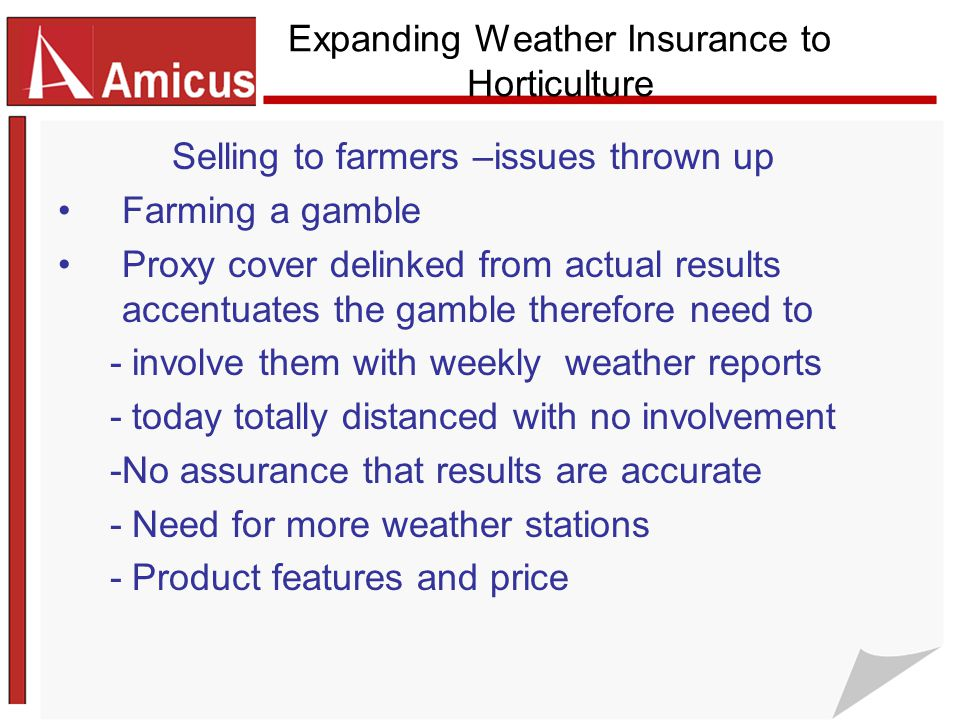 Expanding Weather Insurance to Horticulture Selling to farmers –issues thrown up Farming a gamble Proxy cover delinked from actual results accentuates the gamble therefore need to - involve them with weekly weather reports - today totally distanced with no involvement -No assurance that results are accurate - Need for more weather stations - Product features and price