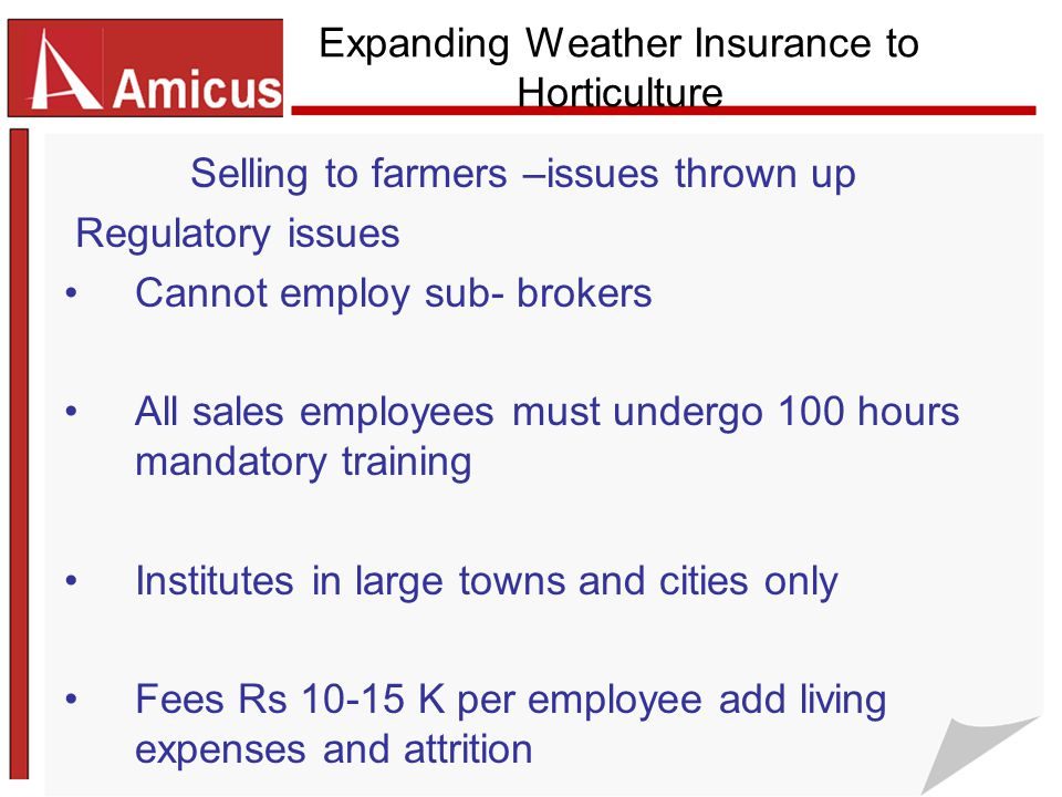 Expanding Weather Insurance to Horticulture Selling to farmers –issues thrown up Regulatory issues Cannot employ sub- brokers All sales employees must undergo 100 hours mandatory training Institutes in large towns and cities only Fees Rs 10-15 K per employee add living expenses and attrition