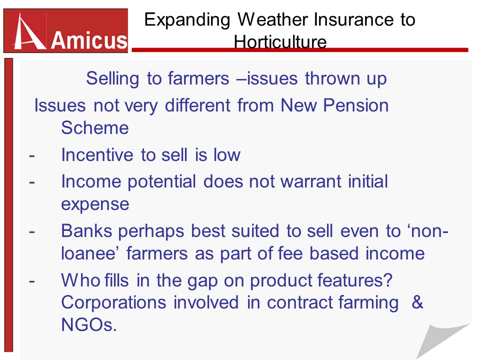 Expanding Weather Insurance to Horticulture Selling to farmers –issues thrown up Issues not very different from New Pension Scheme -Incentive to sell is low -Income potential does not warrant initial expense -Banks perhaps best suited to sell even to 'non- loanee' farmers as part of fee based income -Who fills in the gap on product features.