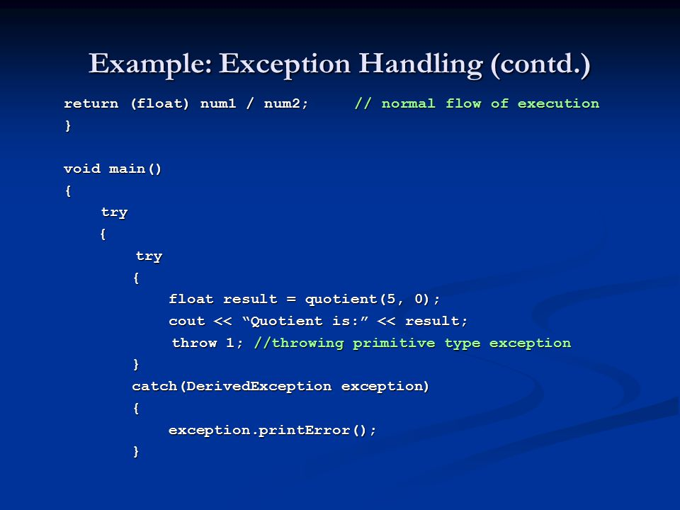 Example: Exception Handling (contd.) return (float) num1 / num2; // normal flow of execution } void main() { try try { { float result = quotient(5, 0); float result = quotient(5, 0); cout << Quotient is: << result; cout << Quotient is: << result; throw 1; //throwing primitive type exception throw 1; //throwing primitive type exception} catch(DerivedException exception) { exception.printError(); exception.printError();}