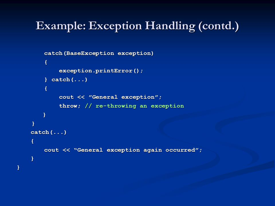 "Example: Exception Handling (contd.) catch(BaseException exception) { exception.printError(); exception.printError(); } catch(...) { cout << ""General"