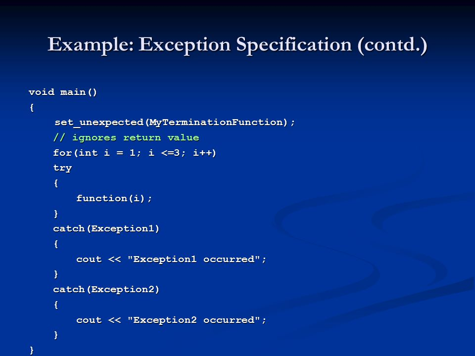 Example: Exception Specification (contd.) void main() { set_unexpected(MyTerminationFunction); set_unexpected(MyTerminationFunction); // ignores retur
