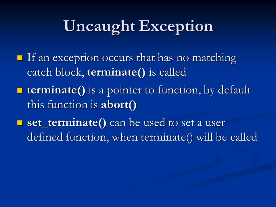 Uncaught Exception If an exception occurs that has no matching catch block, terminate() is called If an exception occurs that has no matching catch bl