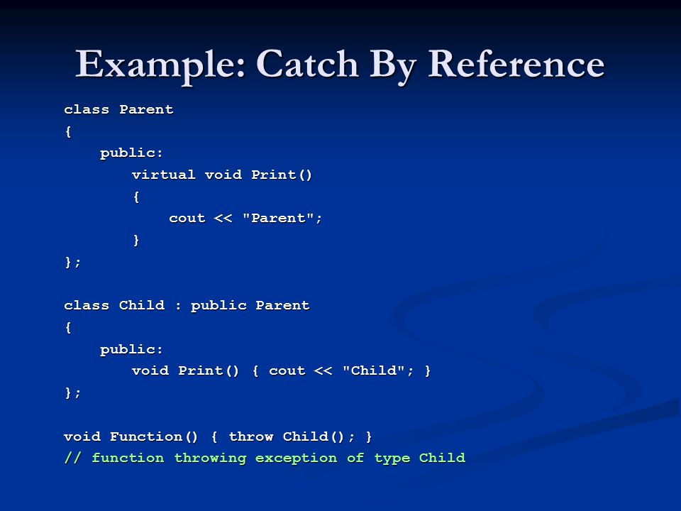 Example: Catch By Reference class Parent { public: public: virtual void Print() { cout <<