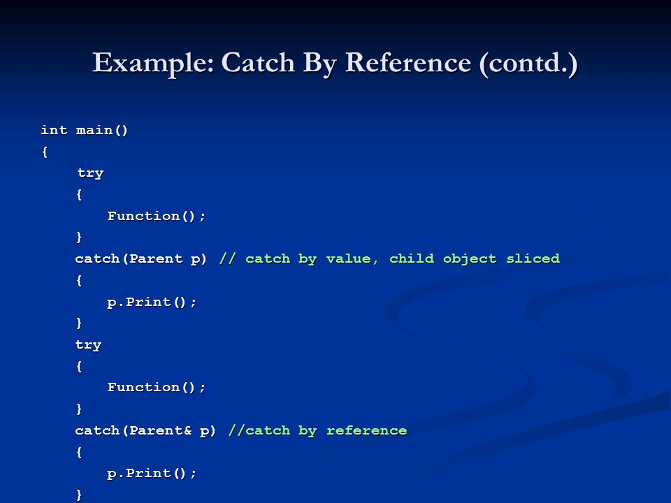 Example: Catch By Reference (contd.) int main() { try try {Function(); } catch(Parent p) // catch by value, child object sliced catch(Parent p) // cat