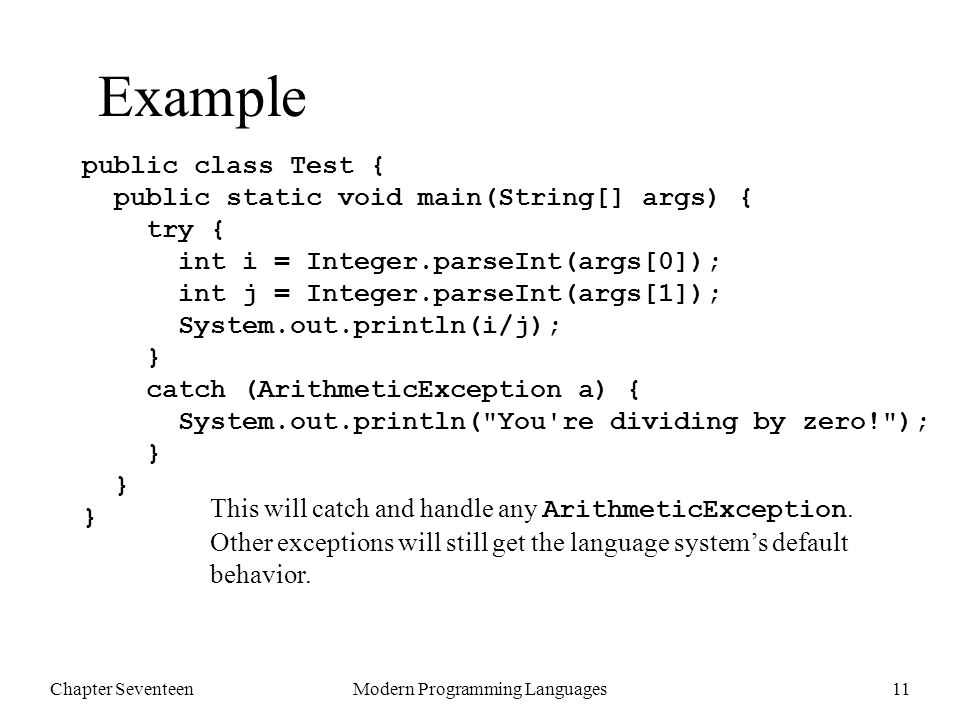 Chapter SeventeenModern Programming Languages12 Example n Catch type chooses exceptions to catch: – ArithmeticException got zero division – RuntimeException would get both examples above – Throwable would get all possible exceptions > java Test 6 3 2 > java Test 6 0 You re dividing by zero.