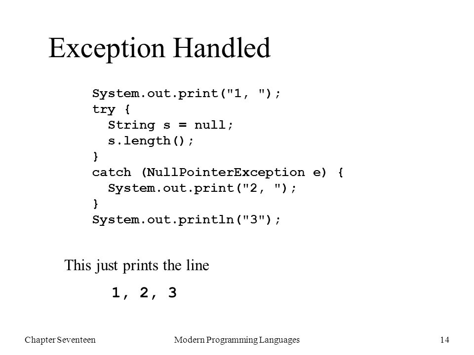 Chapter SeventeenModern Programming Languages14 Exception Handled System.out.print( 1, ); try { String s = null; s.length(); } catch (NullPointerException e) { System.out.print( 2, ); } System.out.println( 3 ); This just prints the line 1, 2, 3