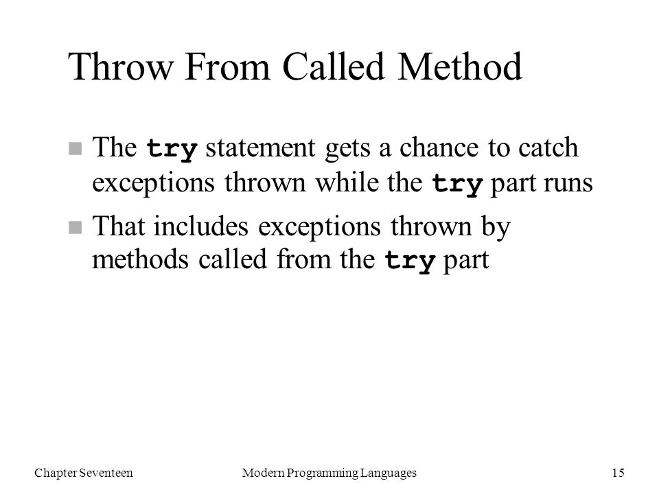 Chapter SeventeenModern Programming Languages15 Throw From Called Method The try statement gets a chance to catch exceptions thrown while the try part runs That includes exceptions thrown by methods called from the try part