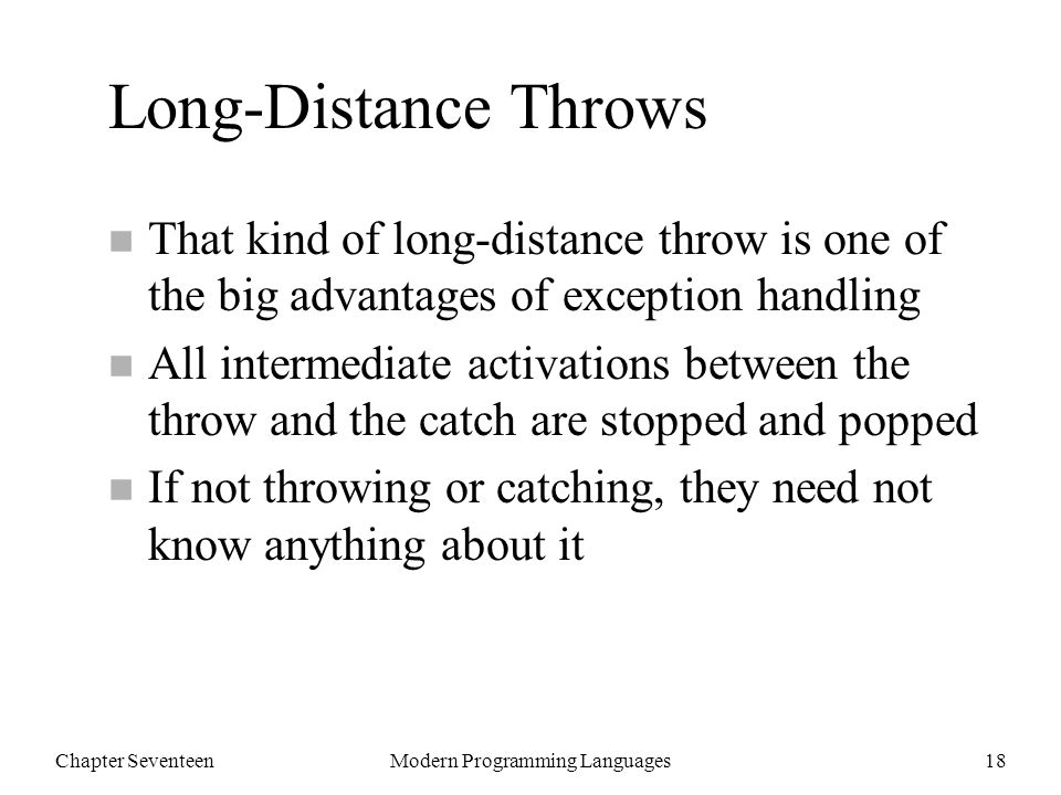 Chapter SeventeenModern Programming Languages18 Long-Distance Throws n That kind of long-distance throw is one of the big advantages of exception handling n All intermediate activations between the throw and the catch are stopped and popped n If not throwing or catching, they need not know anything about it