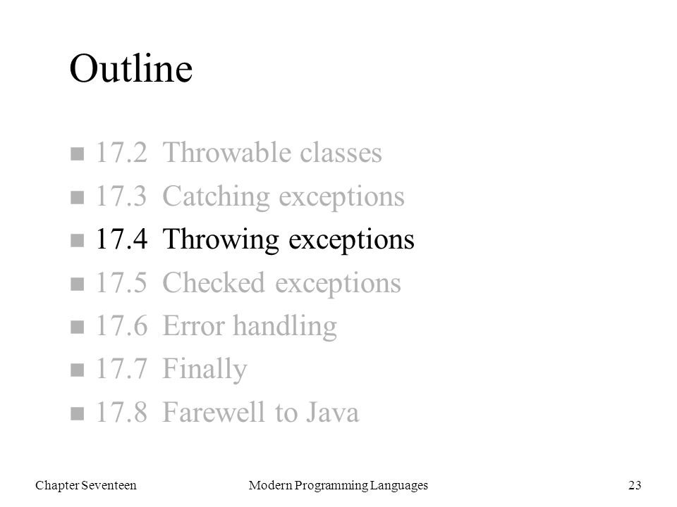 Chapter SeventeenModern Programming Languages23 Outline n 17.2 Throwable classes n 17.3 Catching exceptions n 17.4 Throwing exceptions n 17.5 Checked exceptions n 17.6 Error handling n 17.7 Finally n 17.8 Farewell to Java