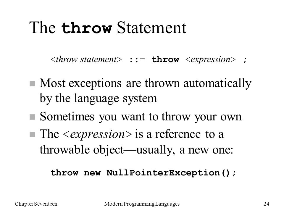Chapter SeventeenModern Programming Languages24 The throw Statement n Most exceptions are thrown automatically by the language system n Sometimes you want to throw your own The is a reference to a throwable object—usually, a new one: ::= throw ; throw new NullPointerException();