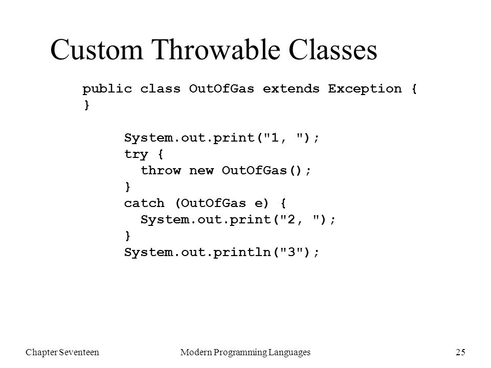 Chapter SeventeenModern Programming Languages25 Custom Throwable Classes public class OutOfGas extends Exception { } System.out.print( 1, ); try { throw new OutOfGas(); } catch (OutOfGas e) { System.out.print( 2, ); } System.out.println( 3 );