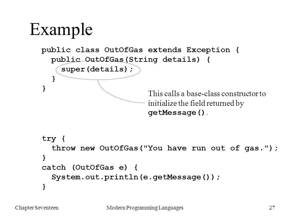 Chapter SeventeenModern Programming Languages27 Example public class OutOfGas extends Exception { public OutOfGas(String details) { super(details); } } try { throw new OutOfGas( You have run out of gas. ); } catch (OutOfGas e) { System.out.println(e.getMessage()); } This calls a base-class constructor to initialize the field returned by getMessage().