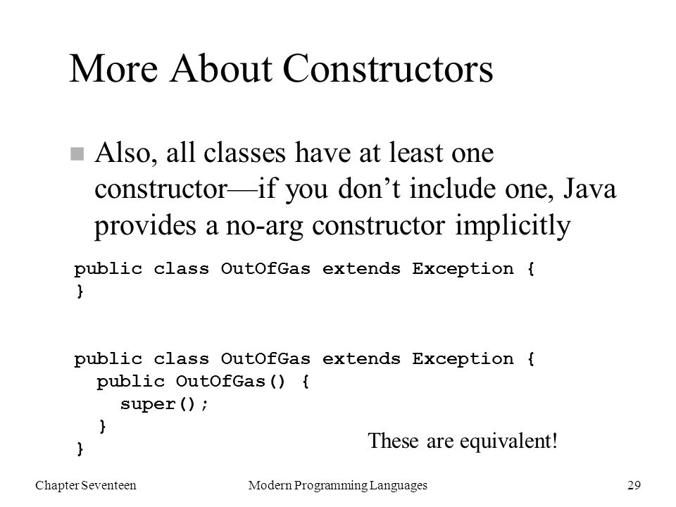 Chapter SeventeenModern Programming Languages29 More About Constructors n Also, all classes have at least one constructor—if you don't include one, Java provides a no-arg constructor implicitly public class OutOfGas extends Exception { } public class OutOfGas extends Exception { public OutOfGas() { super(); } } These are equivalent!