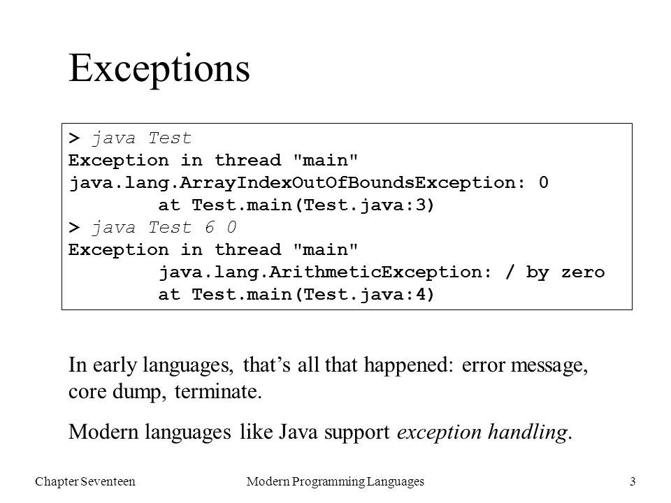 Chapter SeventeenModern Programming Languages3 Exceptions > java Test Exception in thread main java.lang.ArrayIndexOutOfBoundsException: 0 at Test.main(Test.java:3) > java Test 6 0 Exception in thread main java.lang.ArithmeticException: / by zero at Test.main(Test.java:4) In early languages, that's all that happened: error message, core dump, terminate.