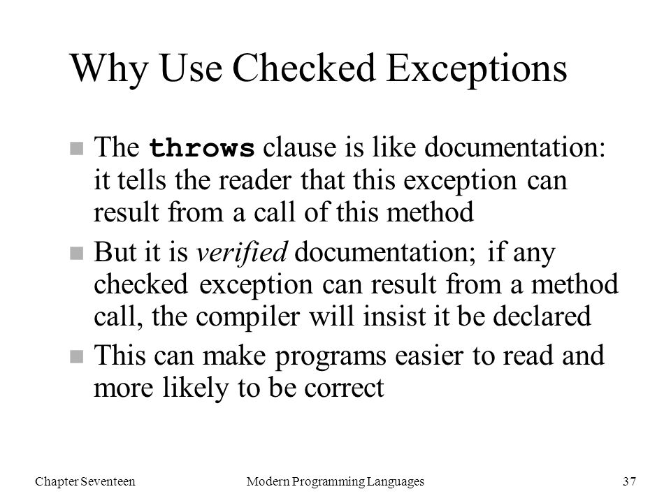 Chapter SeventeenModern Programming Languages37 Why Use Checked Exceptions The throws clause is like documentation: it tells the reader that this exception can result from a call of this method n But it is verified documentation; if any checked exception can result from a method call, the compiler will insist it be declared n This can make programs easier to read and more likely to be correct