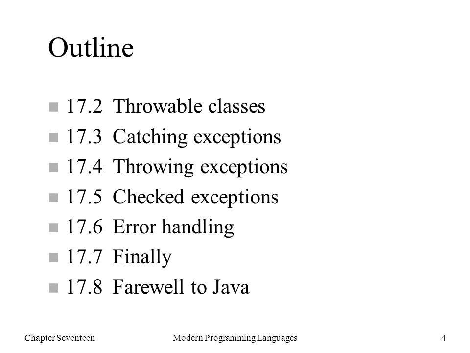 Chapter SeventeenModern Programming Languages5 Some Predefined Exceptions Java ExceptionCode to Cause It NullPointerExceptionString s = null; s.length(); ArithmeticExceptionint a = 3; int b = 0; int q = a/b; ArrayIndexOutOfBoundsExceptionint[] a = new int[10]; a[10]; ClassCastExceptionObject x = new Integer(1); String s = (String) x; StringIndexOutOfBoundsExceptionString s = Hello ; s.charAt(5);