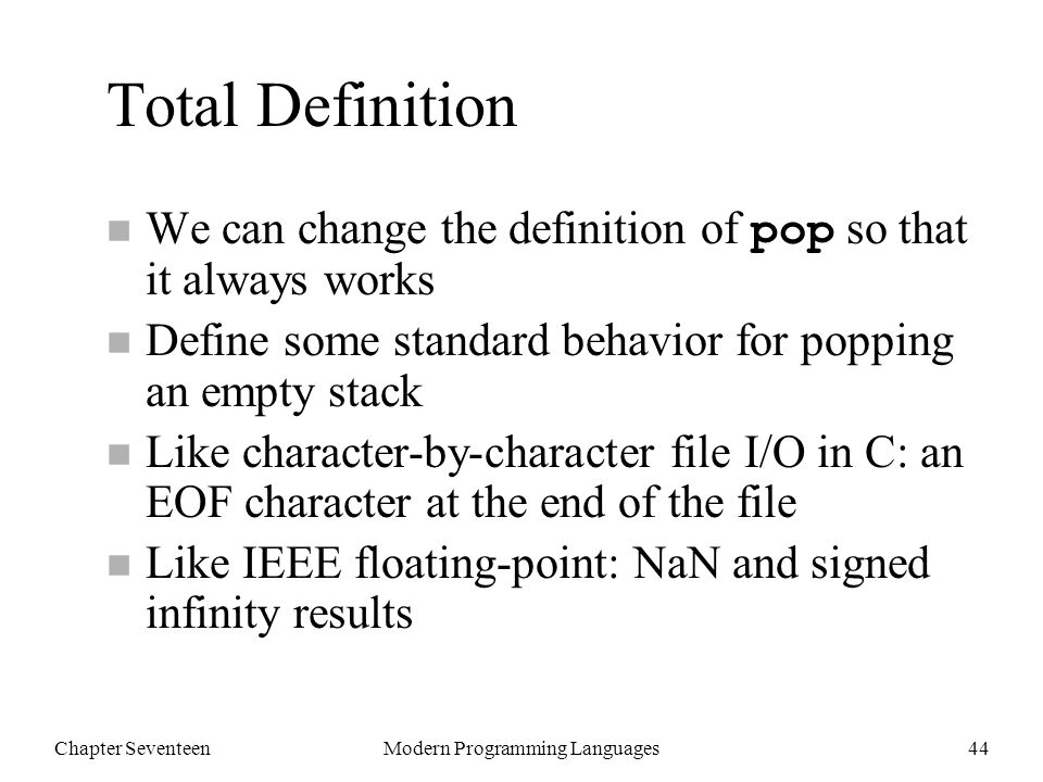 Chapter SeventeenModern Programming Languages44 Total Definition We can change the definition of pop so that it always works n Define some standard behavior for popping an empty stack n Like character-by-character file I/O in C: an EOF character at the end of the file n Like IEEE floating-point: NaN and signed infinity results