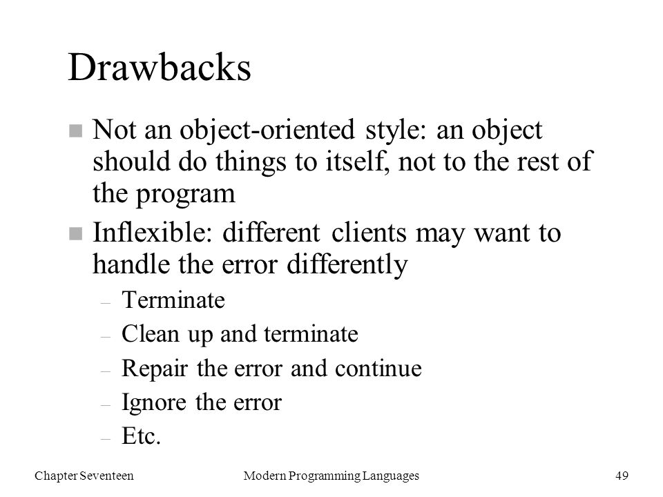 Chapter SeventeenModern Programming Languages49 Drawbacks n Not an object-oriented style: an object should do things to itself, not to the rest of the program n Inflexible: different clients may want to handle the error differently – Terminate – Clean up and terminate – Repair the error and continue – Ignore the error – Etc.