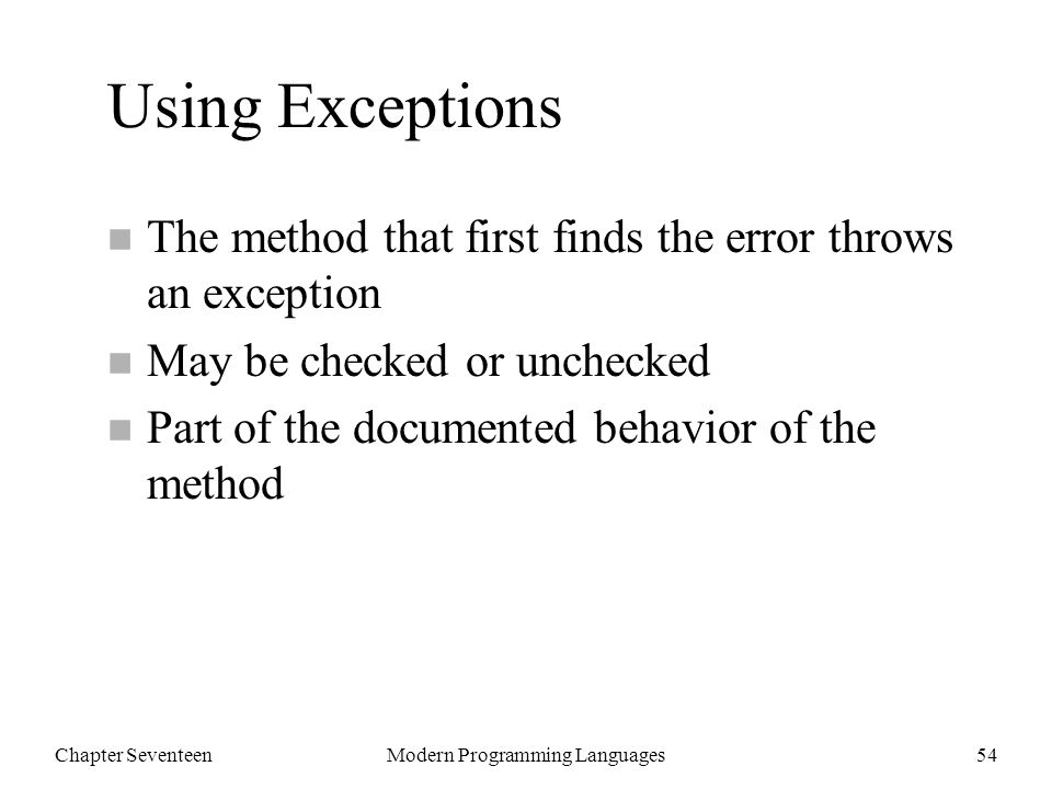 Chapter SeventeenModern Programming Languages54 Using Exceptions n The method that first finds the error throws an exception n May be checked or unchecked n Part of the documented behavior of the method