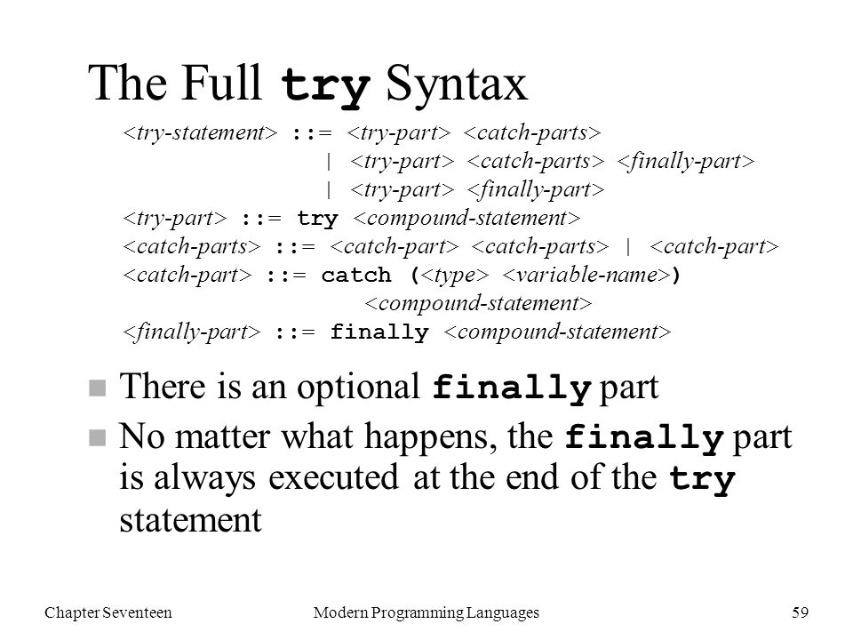 Chapter SeventeenModern Programming Languages59 The Full try Syntax There is an optional finally part No matter what happens, the finally part is always executed at the end of the try statement ::= | | ::= try ::= | ::= catch ( ) ::= finally