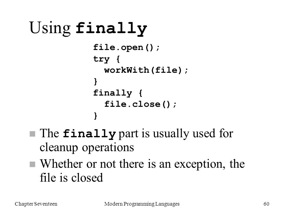 Chapter SeventeenModern Programming Languages60 Using finally The finally part is usually used for cleanup operations n Whether or not there is an exception, the file is closed file.open(); try { workWith(file); } finally { file.close(); }
