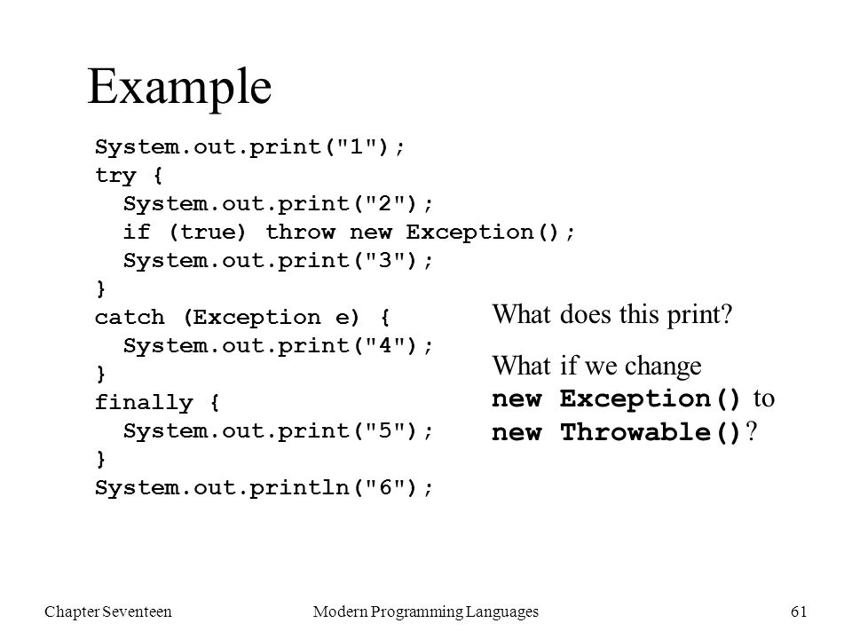 Chapter SeventeenModern Programming Languages61 Example System.out.print( 1 ); try { System.out.print( 2 ); if (true) throw new Exception(); System.out.print( 3 ); } catch (Exception e) { System.out.print( 4 ); } finally { System.out.print( 5 ); } System.out.println( 6 ); What does this print.