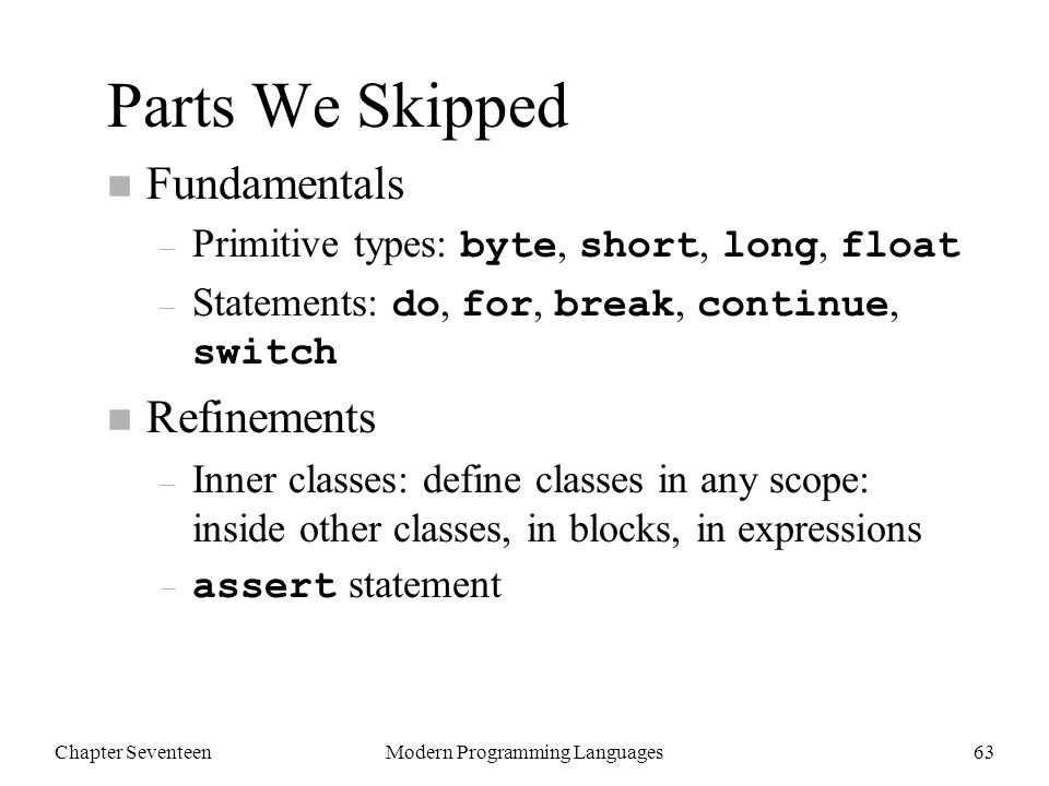Chapter SeventeenModern Programming Languages63 Parts We Skipped n Fundamentals – Primitive types: byte, short, long, float – Statements: do, for, break, continue, switch n Refinements – Inner classes: define classes in any scope: inside other classes, in blocks, in expressions – assert statement