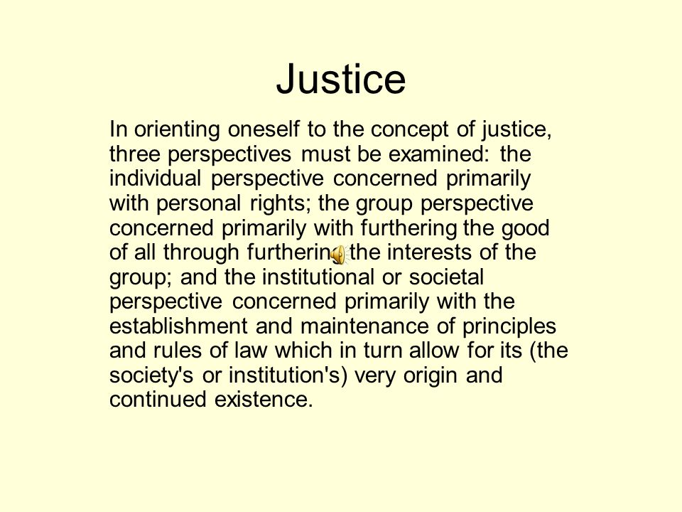 Justice In orienting oneself to the concept of justice, three perspectives must be examined: the individual perspective concerned primarily with personal rights; the group perspective concerned primarily with furthering the good of all through furthering the interests of the group; and the institutional or societal perspective concerned primarily with the establishment and maintenance of principles and rules of law which in turn allow for its (the society s or institution s) very origin and continued existence.
