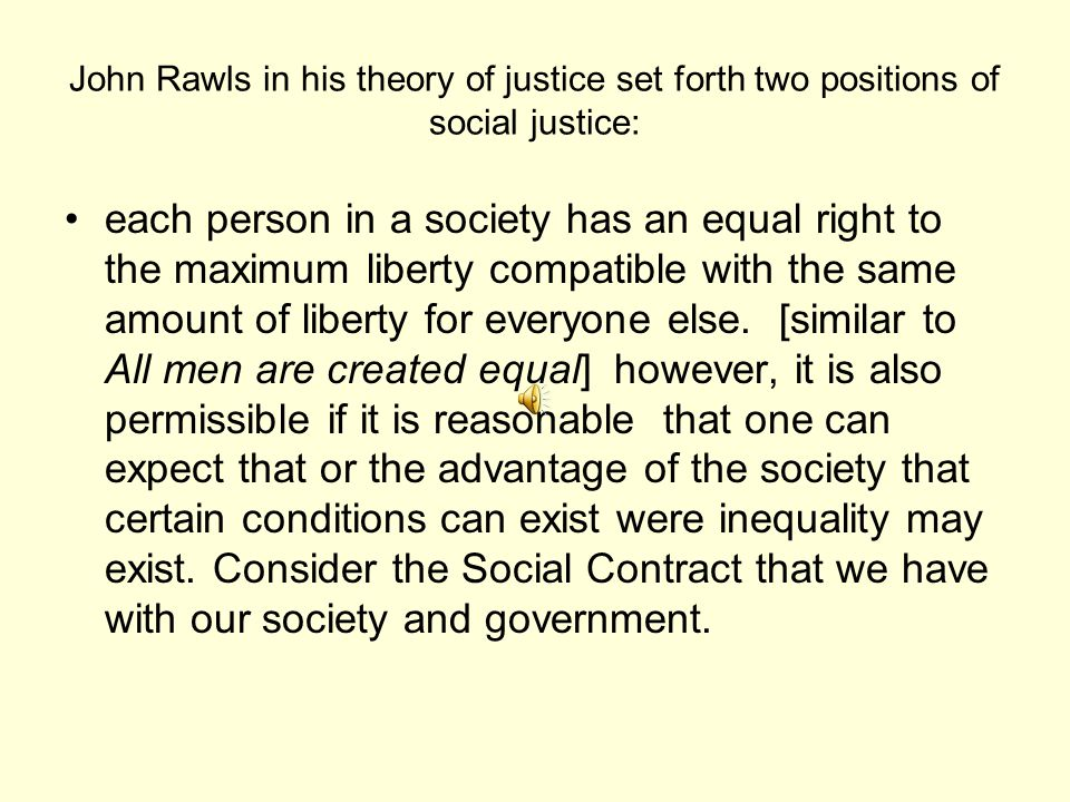 John Rawls in his theory of justice set forth two positions of social justice: each person in a society has an equal right to the maximum liberty compatible with the same amount of liberty for everyone else.