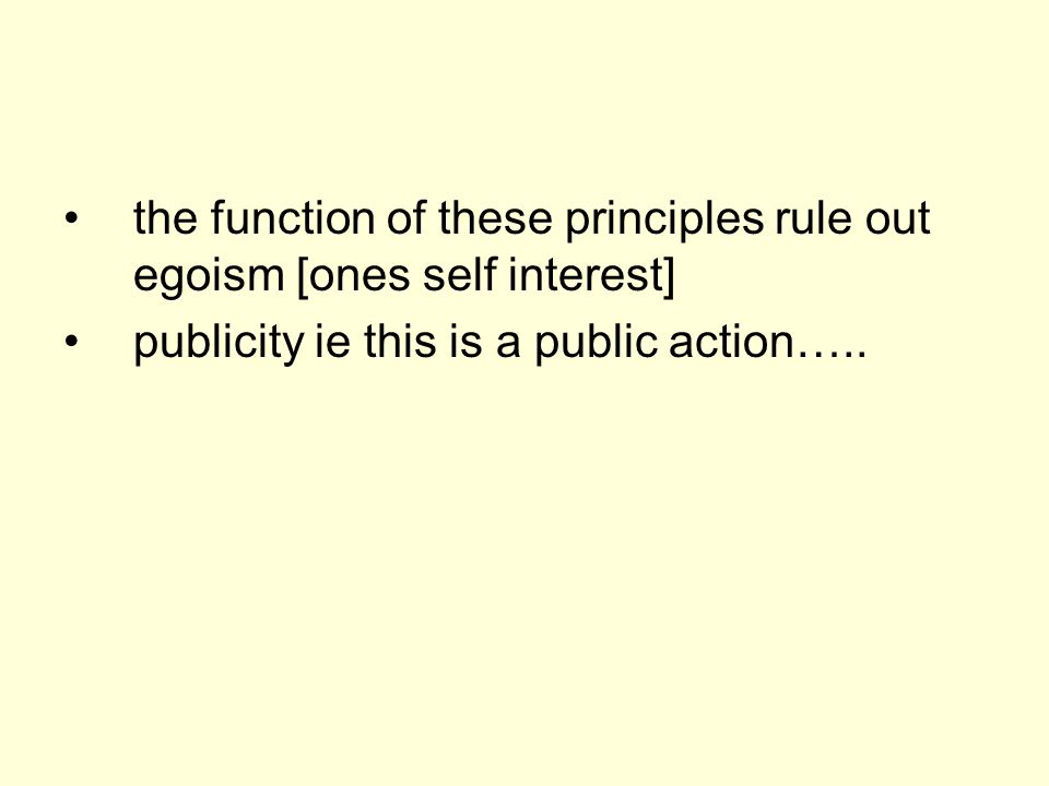 the function of these principles rule out egoism [ones self interest] publicity ie this is a public action…..