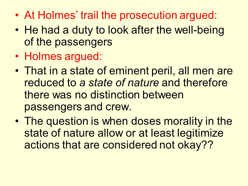 At Holmes' trail the prosecution argued: He had a duty to look after the well-being of the passengers Holmes argued: That in a state of eminent peril, all men are reduced to a state of nature and therefore there was no distinction between passengers and crew.
