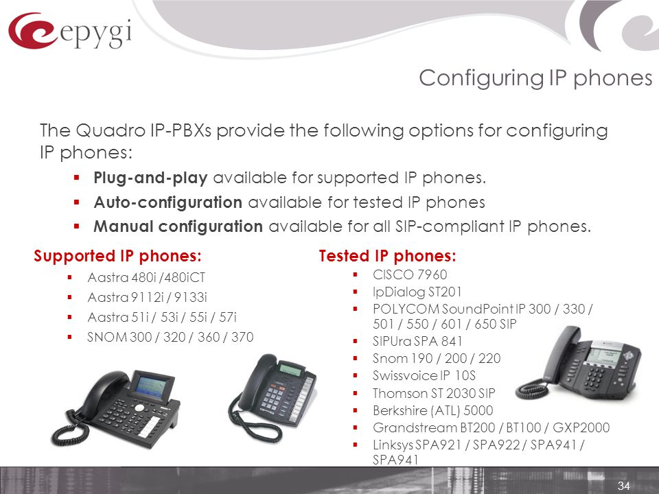 34 Configuring IP phones Tested IP phones:  CISCO 7960  IpDialog ST201  POLYCOM SoundPoint IP 300 / 330 / 501 / 550 / 601 / 650 SIP  SIPUra SPA 841  Snom 190 / 200 / 220  Swissvoice IP 10S  Thomson ST 2030 SIP  Berkshire (ATL) 5000  Grandstream BT200 / BT100 / GXP2000  Linksys SPA921 / SPA922 / SPA941 / SPA941 Supported IP phones:  Aastra 480i /480iCT  Aastra 9112i / 9133i  Aastra 51i / 53i / 55i / 57i  SNOM 300 / 320 / 360 / 370 The Quadro IP-PBXs provide the following options for configuring IP phones:  Plug-and-play available for supported IP phones.