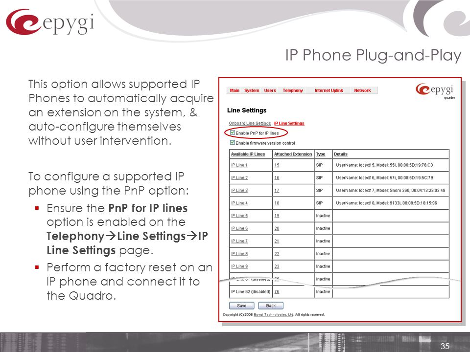 35 IP Phone Plug-and-Play This option allows supported IP Phones to automatically acquire an extension on the system, & auto-configure themselves without user intervention.