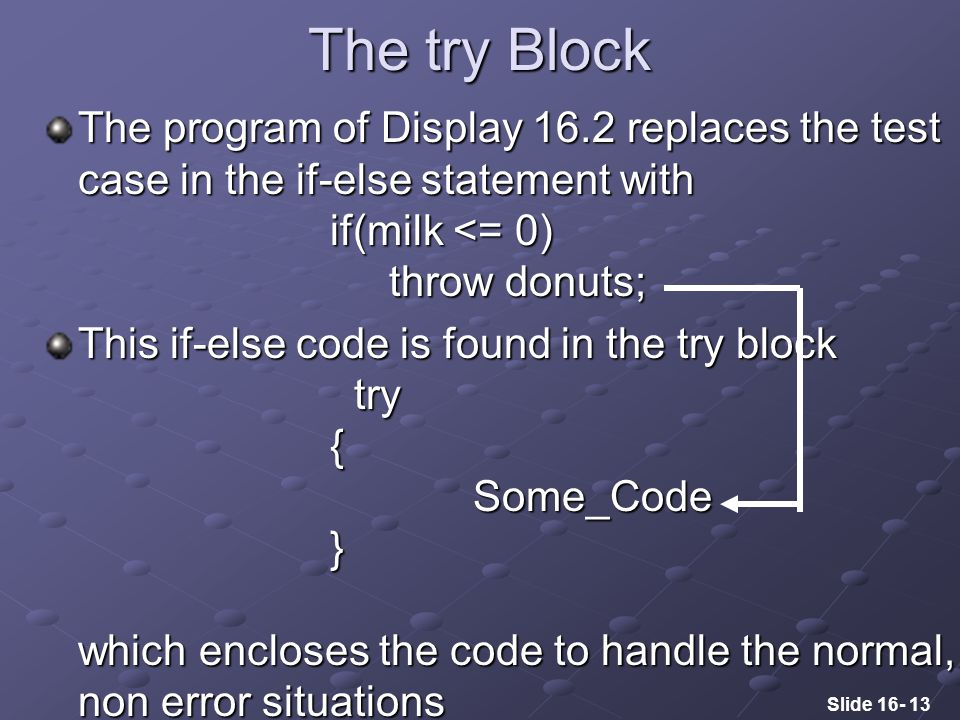 Slide 16- 13 The try Block The program of Display 16.2 replaces the test case in the if-else statement with if(milk <= 0) throw donuts; This if-else code is found in the try block try { Some_Code } which encloses the code to handle the normal, non error situations