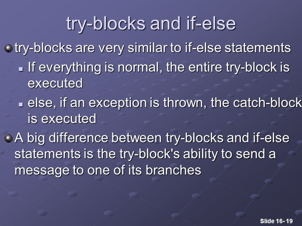 Slide 16- 19 try-blocks and if-else try-blocks are very similar to if-else statements If everything is normal, the entire try-block is executed If everything is normal, the entire try-block is executed else, if an exception is thrown, the catch-block is executed else, if an exception is thrown, the catch-block is executed A big difference between try-blocks and if-else statements is the try-block s ability to send a message to one of its branches