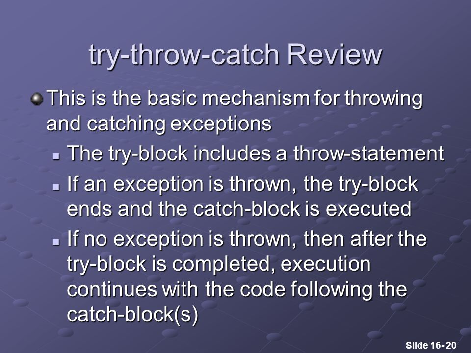 Slide 16- 20 try-throw-catch Review This is the basic mechanism for throwing and catching exceptions The try-block includes a throw-statement The try-block includes a throw-statement If an exception is thrown, the try-block ends and the catch-block is executed If an exception is thrown, the try-block ends and the catch-block is executed If no exception is thrown, then after the try-block is completed, execution continues with the code following the catch-block(s) If no exception is thrown, then after the try-block is completed, execution continues with the code following the catch-block(s)