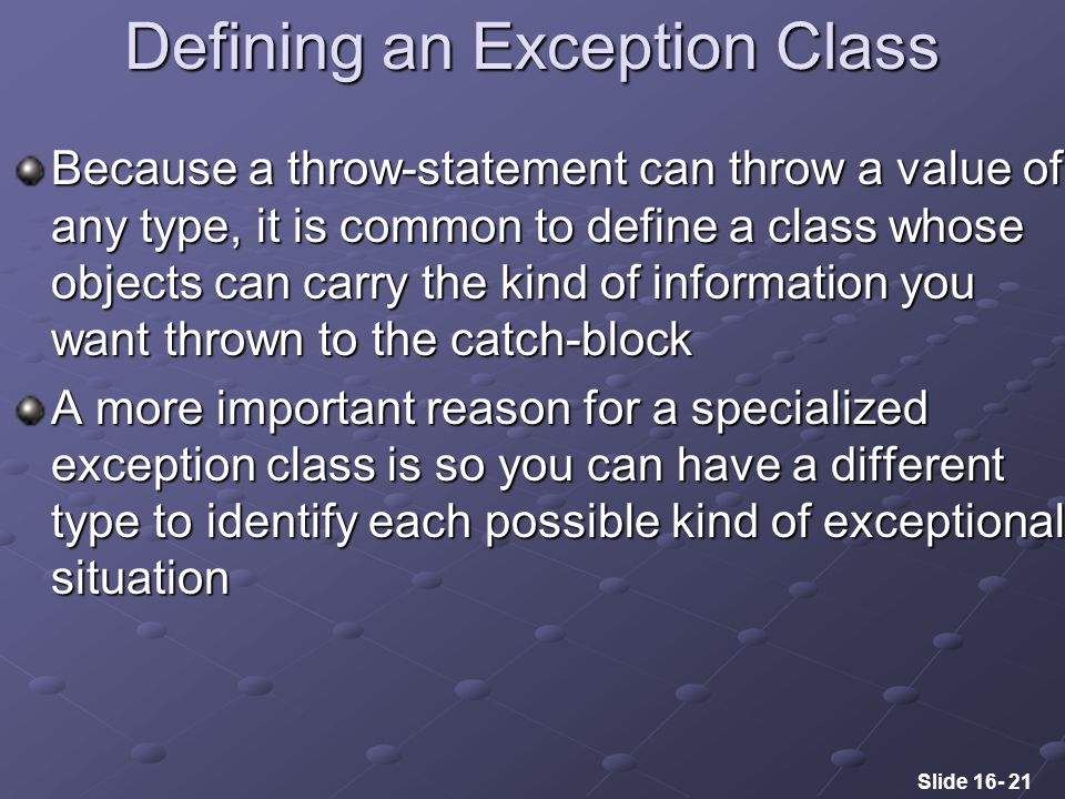 Slide 16- 21 Defining an Exception Class Because a throw-statement can throw a value of any type, it is common to define a class whose objects can carry the kind of information you want thrown to the catch-block A more important reason for a specialized exception class is so you can have a different type to identify each possible kind of exceptional situation