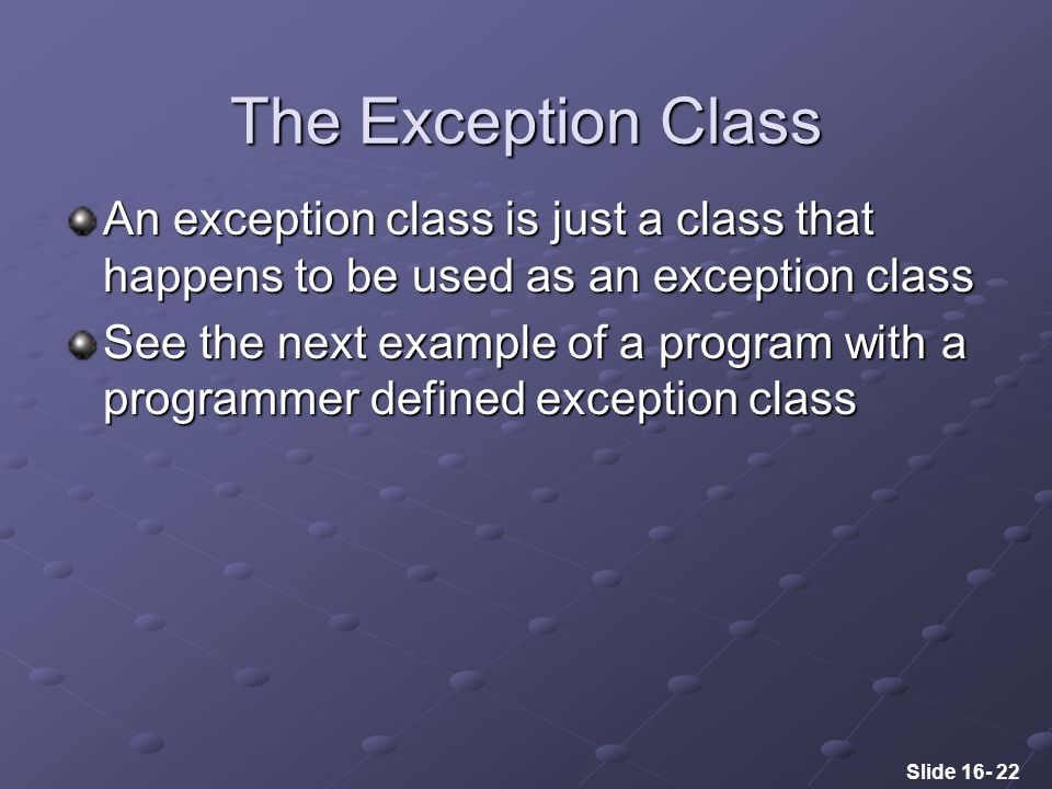 Slide 16- 22 An exception class is just a class that happens to be used as an exception class See the next example of a program with a programmer defined exception class The Exception Class