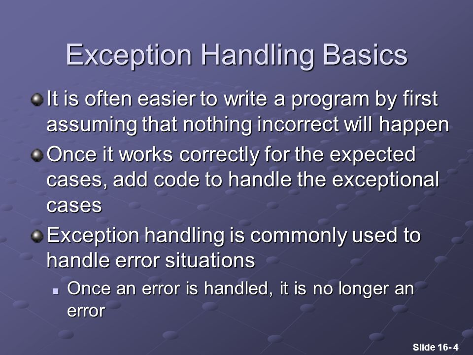 Slide 16- 4 Exception Handling Basics It is often easier to write a program by first assuming that nothing incorrect will happen Once it works correctly for the expected cases, add code to handle the exceptional cases Exception handling is commonly used to handle error situations Once an error is handled, it is no longer an error Once an error is handled, it is no longer an error