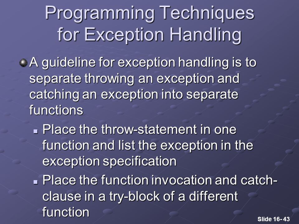 Slide 16- 43 Programming Techniques for Exception Handling A guideline for exception handling is to separate throwing an exception and catching an exception into separate functions Place the throw-statement in one function and list the exception in the exception specification Place the throw-statement in one function and list the exception in the exception specification Place the function invocation and catch- clause in a try-block of a different function Place the function invocation and catch- clause in a try-block of a different function