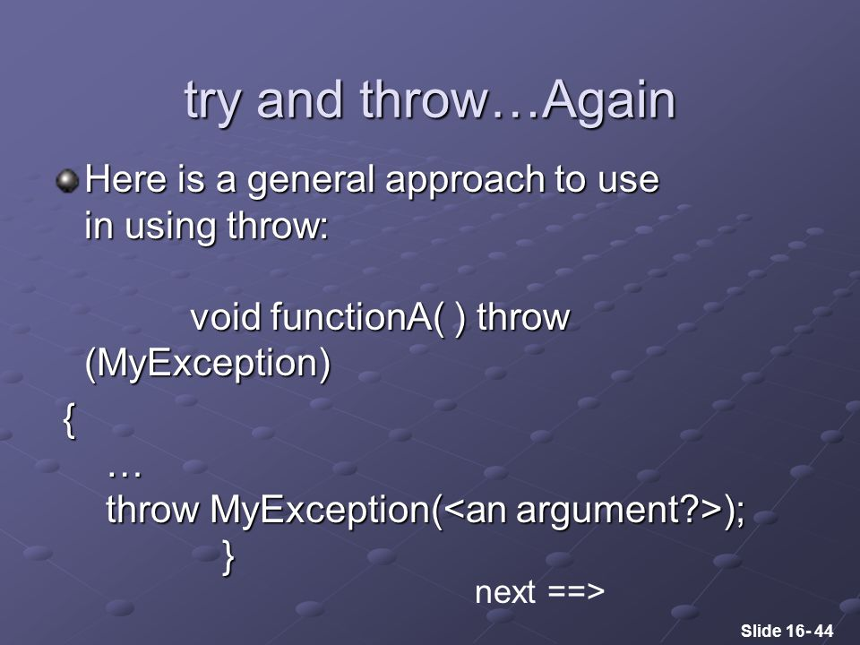 Slide 16- 44 try and throw…Again Here is a general approach to use in using throw: void functionA( ) throw (MyException) { … throw MyException( ); } { … throw MyException( ); } next ==>