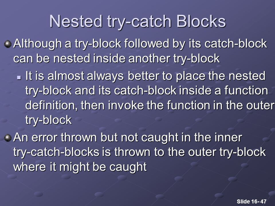 Slide 16- 47 Nested try-catch Blocks Although a try-block followed by its catch-block can be nested inside another try-block It is almost always better to place the nested try-block and its catch-block inside a function definition, then invoke the function in the outer try-block It is almost always better to place the nested try-block and its catch-block inside a function definition, then invoke the function in the outer try-block An error thrown but not caught in the inner try-catch-blocks is thrown to the outer try-block where it might be caught